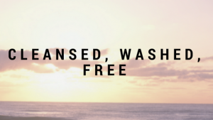 Cleansed, Washed, Free