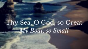 Thy Sea, O God, so Great…My Boat, so Small