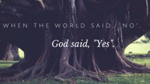 "When the World Said, ""No"", God Said, ""Yes""."