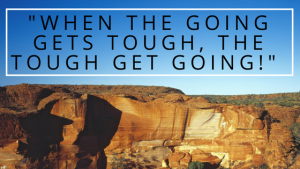 """When the Going Gets Tough, the Tough Get Going!"""