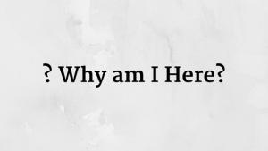 ? Why am I Here?